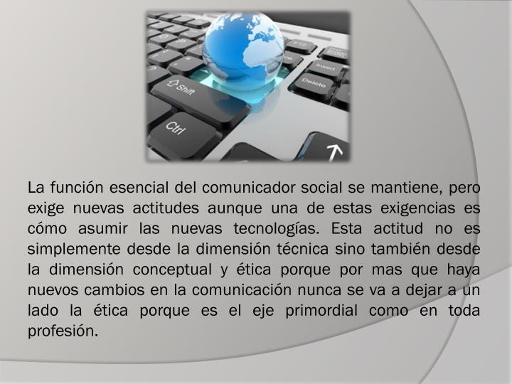 La función esencial del comunicador social se mantiene, pero