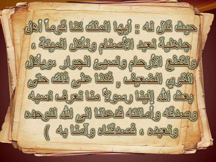 حيث قال له : أيها الملك كنا قوماً أهل جاهلية نعبد الأصنام ونأكل الميتة ، ونقطع الأرحام