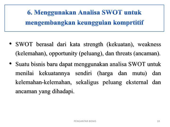 6. Menggunakan Analisa SWOT untuk mengembangkan keunggulan komprtitif