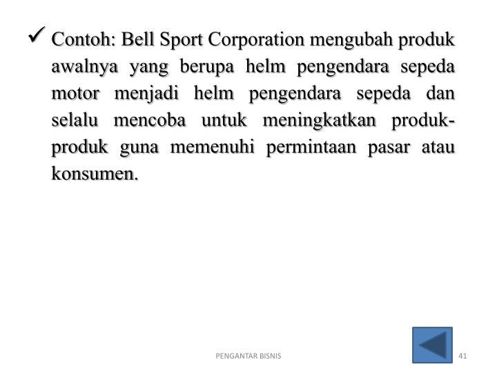 Contoh: Bell Sport Corporation mengubah produk awalnya yang berupa helm pengendara sepeda motor menjadi helm pengendara sepeda dan selalu mencoba untuk meningkatkan produk-produk guna memenuhi permintaan