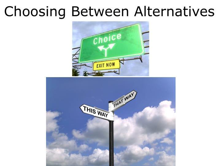 Choosing Between Alternatives