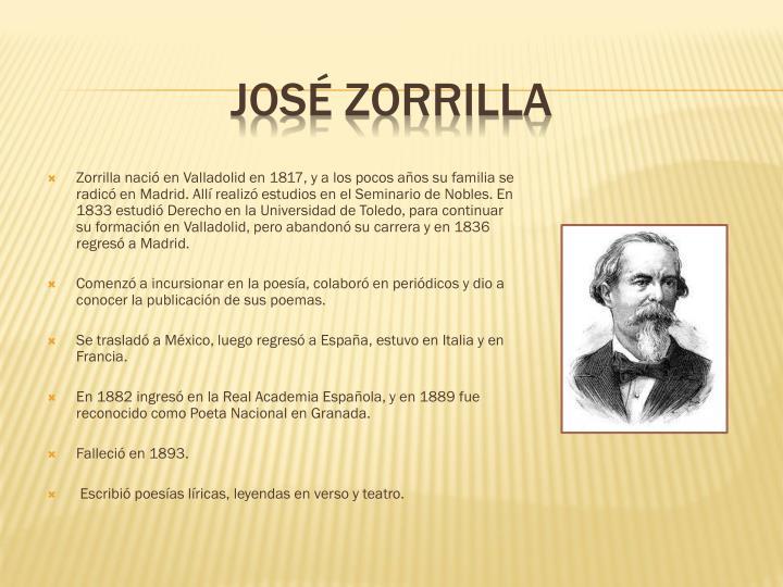Zorrilla nació en Valladolid en 1817, y a los pocos años su familia se radicó en Madrid. Allí realizó estudios en el Seminario de Nobles. En 1833 estudió Derecho en la Universidad de Toledo, para continuar su formación en Valladolid, pero abandonó su carrera y en 1836 regresó a Madrid.