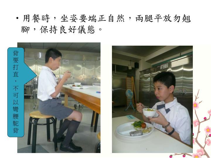 用餐時,坐姿要端正自然,兩腿平放勿翹腳,保持良好儀態。