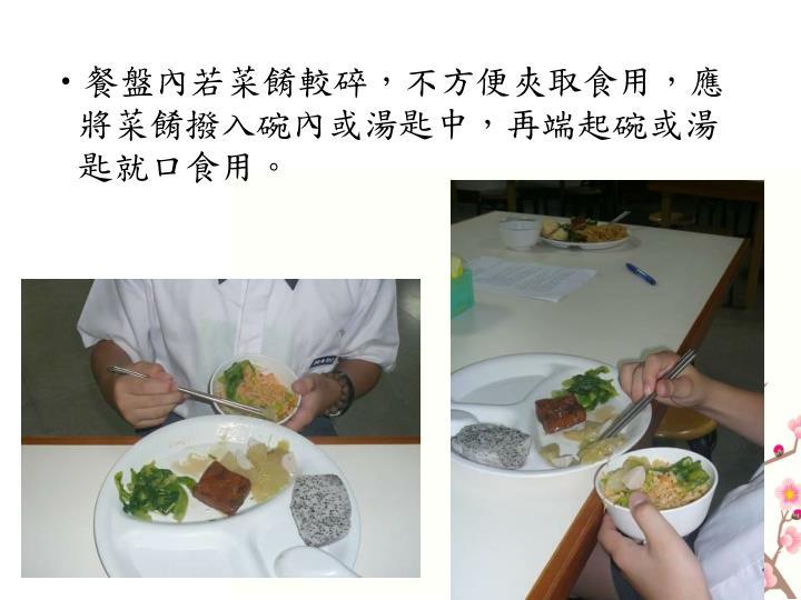 餐盤內若菜餚較碎,不方便夾取食用,應將菜餚撥入碗內或湯匙中,再端起碗或湯匙就口食用。