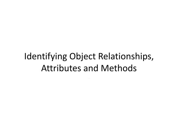 Identifying o bject r elationships attributes and methods