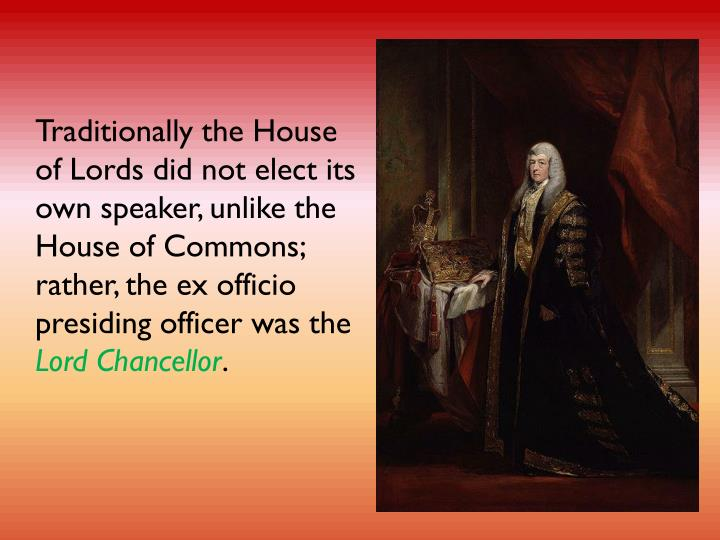 Traditionally the House of Lords did not elect its own speaker, unlike the House of Commons; rather, the ex officio presiding officer was the