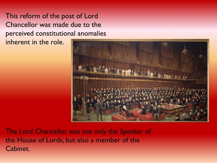 This reform of the post of Lord Chancellor was made due to the perceived constitutional anomalies inherent in the role.