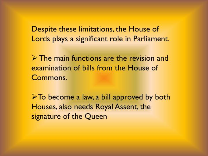 Despite these limitations, the House of Lords plays a significant role in Parliament.
