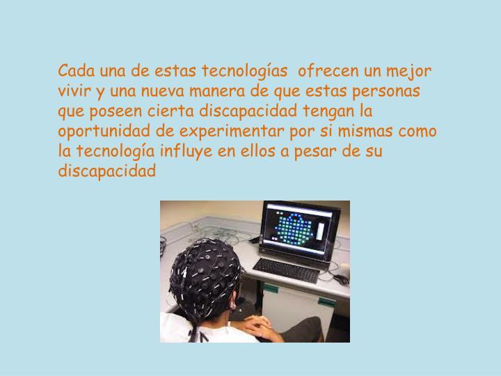 Cada una de estas tecnologías  ofrecen un mejor vivir y una nueva manera de que estas personas que poseen cierta discapacidad tengan la oportunidad de experimentar por si mismas como la tecnología influye en ellos a pesar de su discapacidad