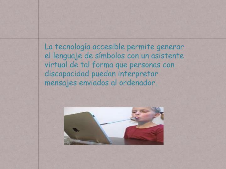 La tecnología accesible permite generar el lenguaje de símbolos con un asistente virtual de tal forma que personas con discapacidad puedan interpretar mensajes enviados al ordenador.