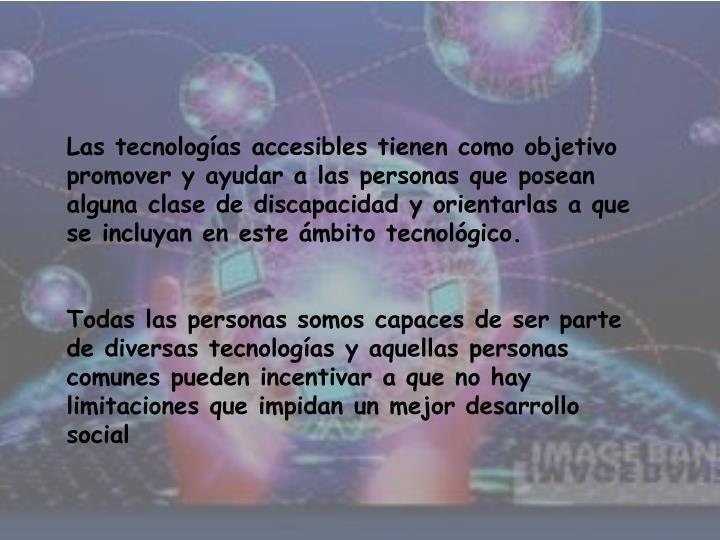 Las tecnologías accesibles tienen como objetivo promover y ayudar a las personas que posean alguna clase de discapacidad y orientarlas a que se incluyan en este ámbito tecnológico.