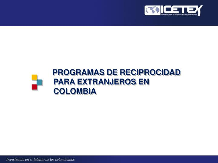 PROGRAMAS DE RECIPROCIDAD PARA EXTRANJEROS EN COLOMBIA