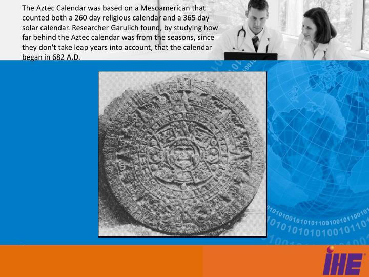 The Aztec Calendar was based on a Mesoamerican that counted both a 260 day religious calendar and a 365 day solar calendar. Researcher