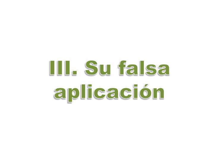 III. Su falsa aplicación