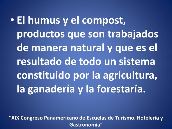 El humus y el compost, productos que son trabajados de manera natural y que es el resultado de todo un sistema constituido por la agricultura, la ganadería y la forestaría.