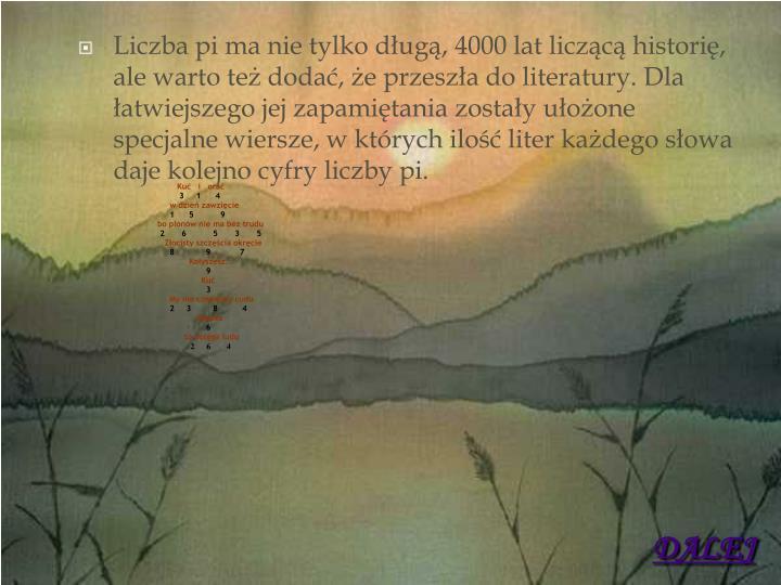 Liczba pi ma nie tylko długą, 4000 lat liczącą historię, ale warto też dodać, że przeszła do literatury. Dla łatwiejszego jej zapamiętania zostały ułożone specjalne wiersze, w których ilość liter każdego słowa daje kolejno cyfry liczby pi.
