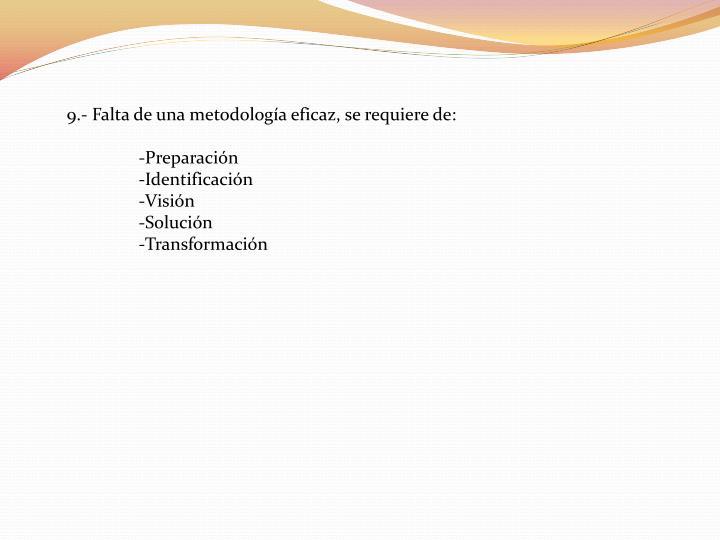 9.- Falta de una metodología eficaz, se requiere de: