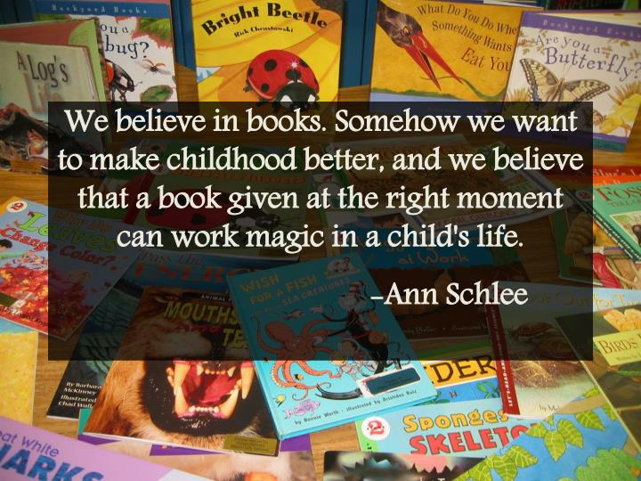 We believe in books. Somehow we want to make childhood better, and we believe that a book given at the right moment can work magic in a child's
