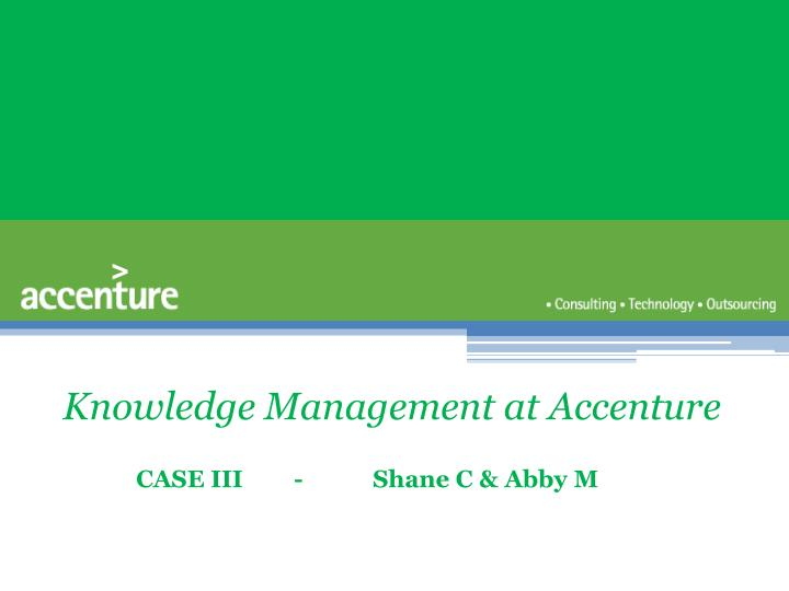 knowledge management at accenture case The shortcomings of a standardized global knowledge management system: the case study of accenture.