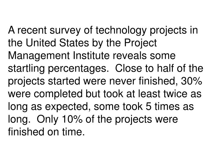 A recent survey of technology projects in the United States by the Project Management Institute reveals some startling percentages.  Close to half of the projects started were never finished, 30% were completed but took at least twice as long as expected, some took 5 times as long.  Only 10% of the projects were finished on time.