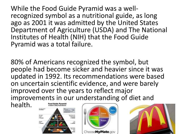 While the Food Guide Pyramid was a well-recognized symbol as a nutritional guide, as long ago as 2001 it was admitted by the United States Department of Agriculture (USDA) and The National Institutes of Health (NIH) that the Food Guide Pyramid was a total failure.