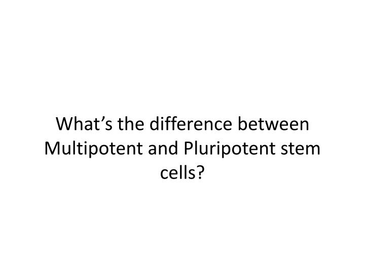 What s the difference between multipotent and pluripotent stem cells