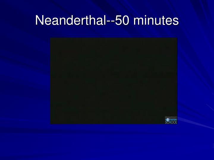 Neanderthal--50 minutes