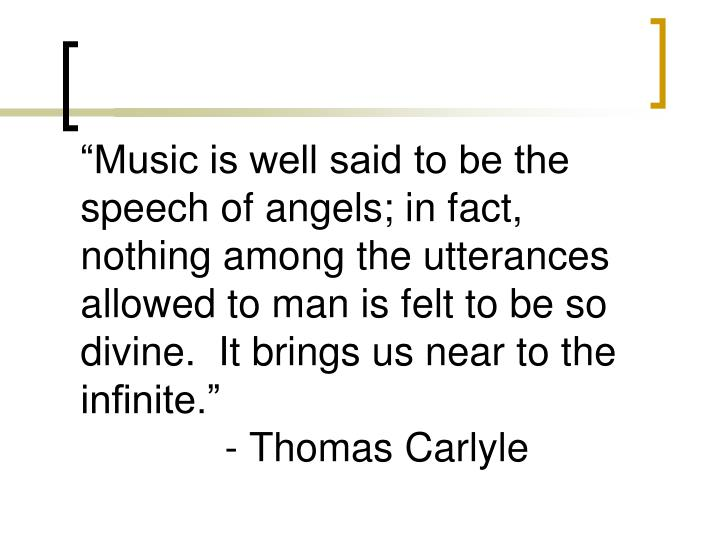 """Music is well said to be the speech of angels; in fact, nothing among the utterances allowed to man is felt to be so divine.  It brings us near to the infinite."""