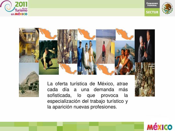 La oferta turística de México, atrae cada día a una demanda más sofisticada, lo que provoca la especialización del trabajo turístico y la aparición nuevas
