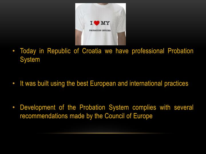 Today in Republic of Croatia we have professional Probation System