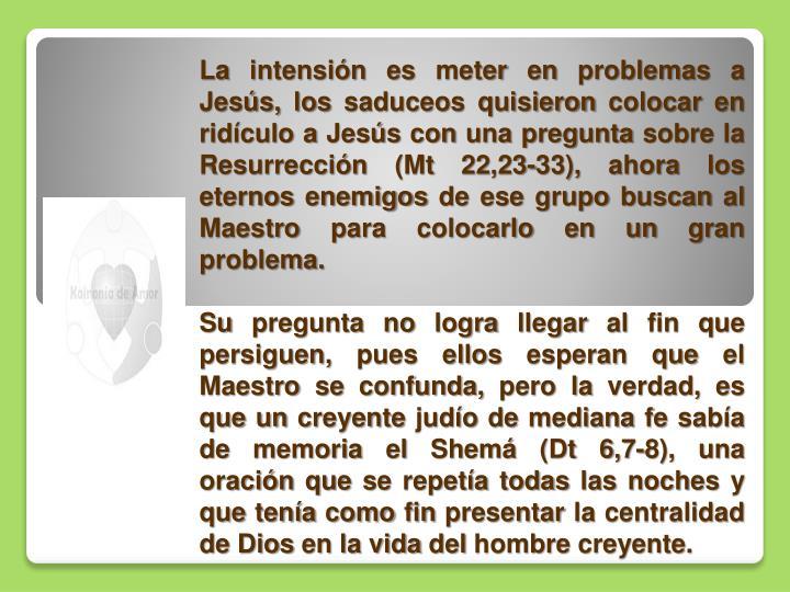 La intensión es meter en problemas a Jesús, los saduceos quisieron colocar en ridículo a Jesús con una pregunta sobre la Resurrección
