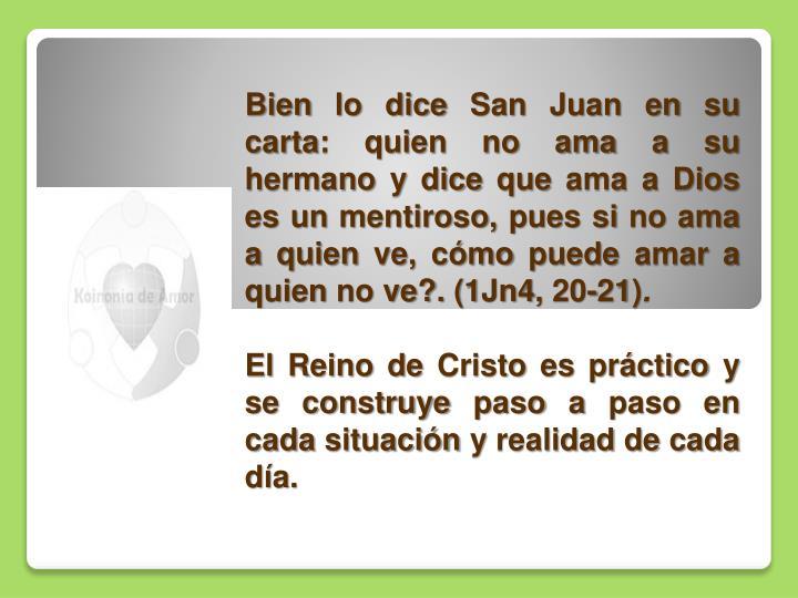 Bien lo dice San Juan en su carta: quien no ama a su hermano y dice que ama a Dios es un mentiroso, pues si no ama a quien ve, cómo puede amar a quien no ve?.