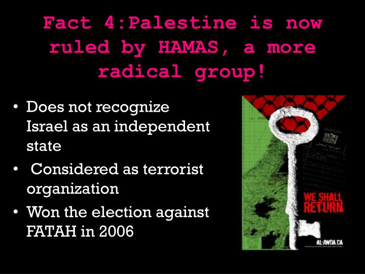 Fact 4:Palestine is now ruled by HAMAS, a more radical group!