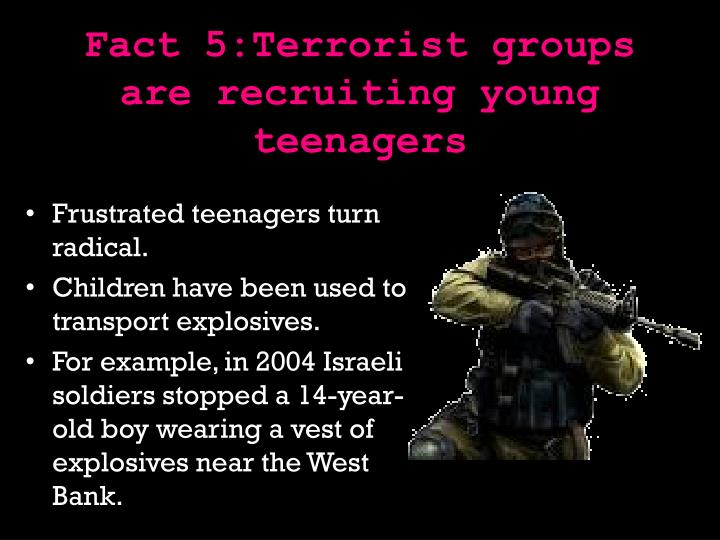 Fact 5:Terrorist groups are recruiting young teenagers