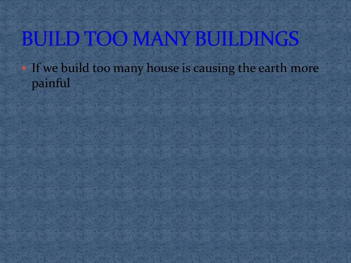BUILD TOO MANY BUILDINGS