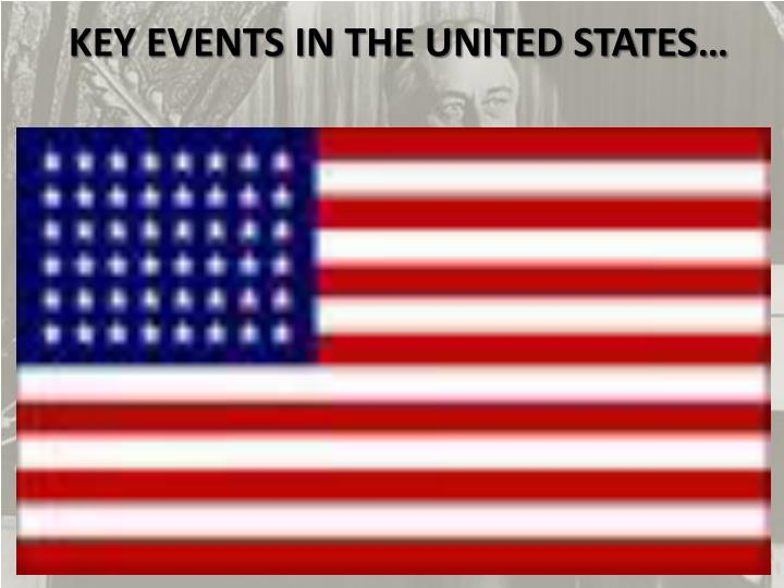 KEY EVENTS IN THE UNITED STATES…