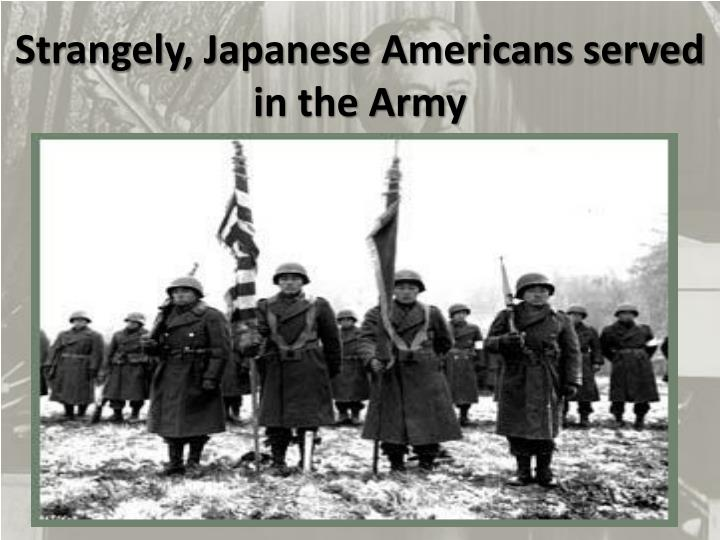Strangely, Japanese Americans served in the Army