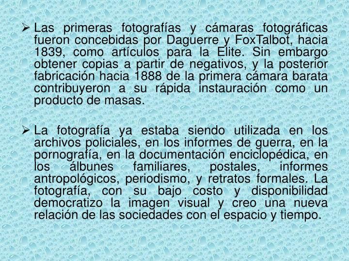 Las primeras fotografías y cámaras fotográficas fueron concebidas por Daguerre y FoxTalbot, hacia 1839, como artículos para la Elite. Sin embargo obtener copias a partir de negativos, y la posterior fabricación hacia 1888 de la primera cámara barata contribuyeron a su rápida instauración como un producto de masas