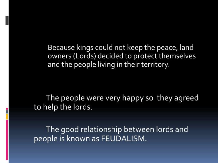 Because kings could not keep the peace, land owners (Lords) decided to protect themselves and the people living in their territory.