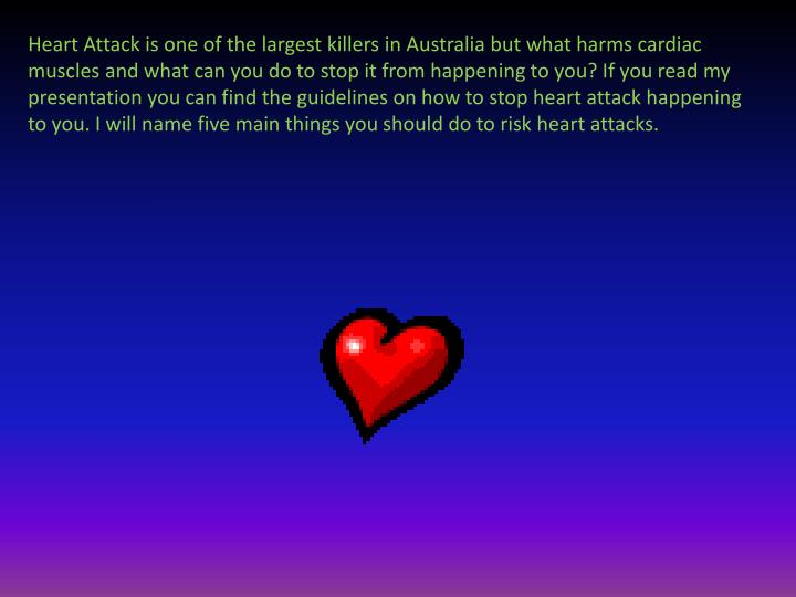 Heart Attack is one of the largest killers in Australia but what harms cardiac muscles and what can you do to stop it from happening to you? If you read my presentation you can find the guidelines on how to stop heart attack happening to you. I will name five main things you should do to risk heart attacks.