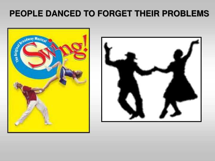 PEOPLE DANCED TO FORGET THEIR PROBLEMS