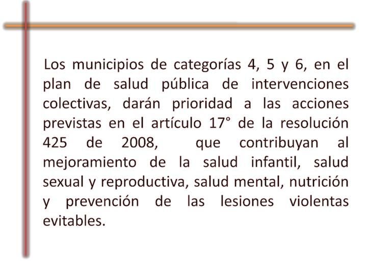 Los municipios de categorías 4, 5 y 6, en el plan de salud pública de intervenciones colectivas, darán prioridad a las acciones previstas en el artículo 17° de la resolución 425 de 2008,  que contribuyan al mejoramiento de la salud infantil, salud sexual y reproductiva, salud mental, nutrición y prevención de las lesiones violentas evitables.