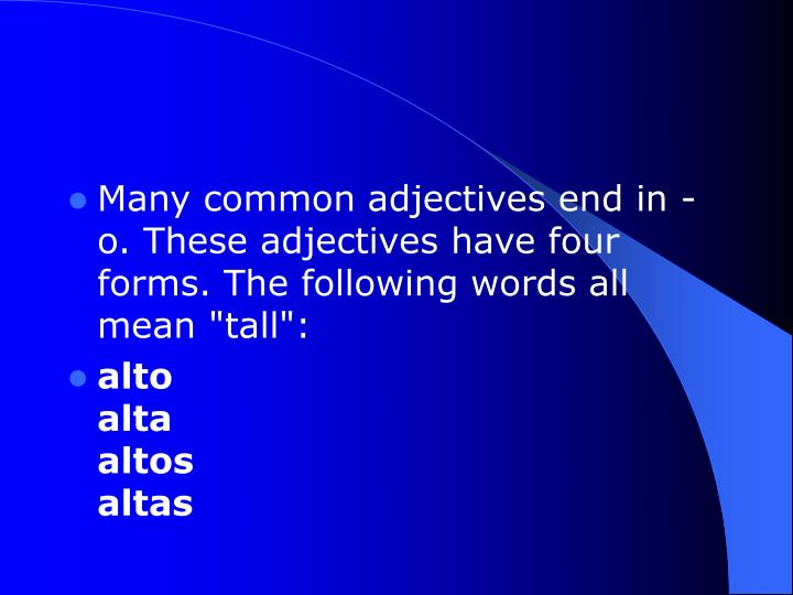"Many common adjectives end in -o. These adjectives have four forms. The following words all mean ""tall"":"
