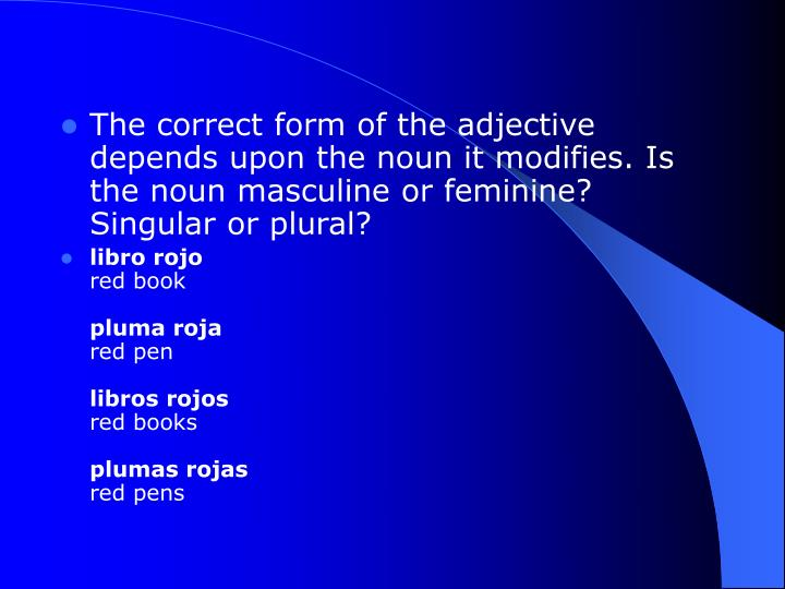The correct form of the adjective depends upon the noun it modifies. Is the noun masculine or feminine? Singular or plural?