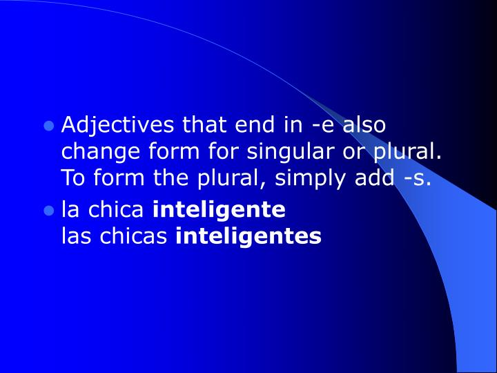 Adjectives that end in -e also change form for singular or plural. To form the plural, simply add -s.