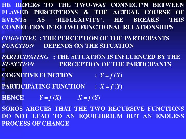 HE REFERS TO THE TWO-WAY CONNECT'N BETWEEN FLAWED PERCEPTIONS & THE ACTUAL COURSE OF EVENTS AS 'REFLEXIVITY'. HE BREAKS THIS CONNECTION INTO TWO FUNCTIONAL RELATIONSHIPS