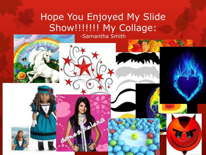 Hope You Enjoyed My Slide Show!!!!!!!