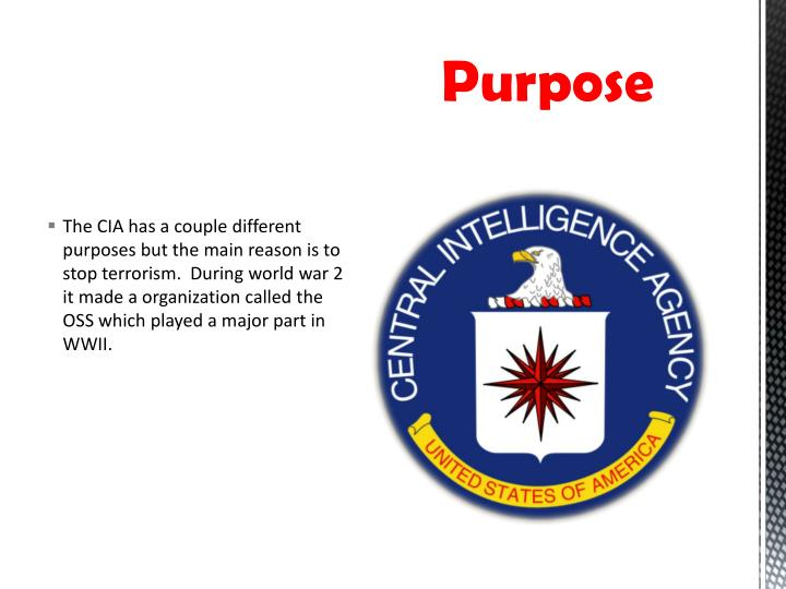 The CIA has a couple different purposes but the main reason is to stop terrorism.  During world war 2 it made a organization called the OSS which played a major part in WWII.