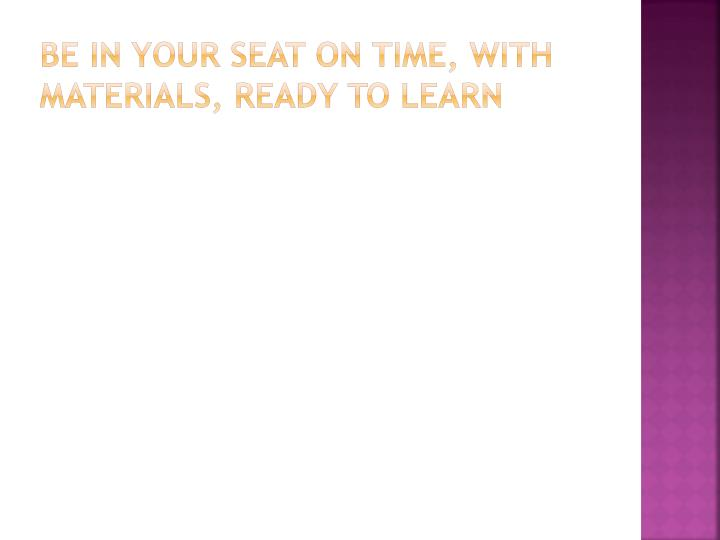 Be in your seat on time, with materials, ready to learn