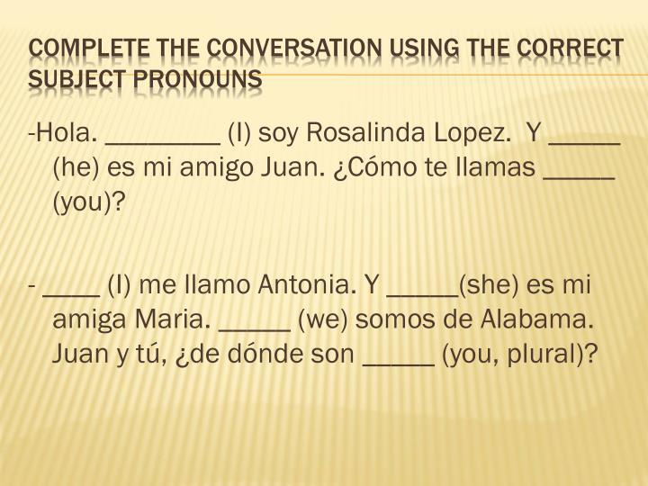 -Hola. ________ (I) soy Rosalinda Lopez.  Y _____ (he) es mi amigo Juan.
